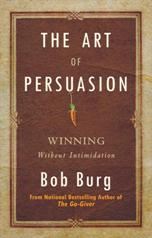 The Art of Persuasion Winning Without Intimidation by Bob Burg