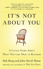 It's Not About You: A Little Story About What Matters Most In Business by Bob Burg and John David Mann
