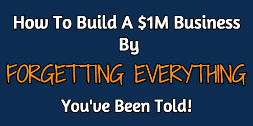 How To Build A $1M Business By FORGETTING EVERYTHING You've Been Told!
