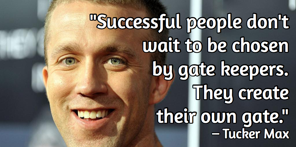Tucker Max - Successful people don't wait to be chosen by gate keepers. They create their own gate